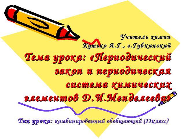 Учитель химии Кутько Л.Г., г.Губкинский Тема урока: «Периодический закон и пе...