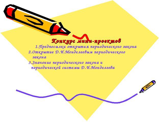Конкурс мини-проектов 1.Предпосылки открытия периодического закона 2.Открыти...