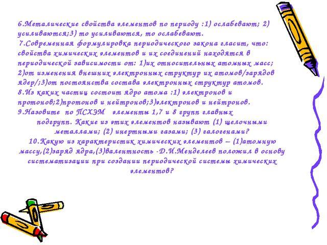 6.Металические свойства элементов по периоду :1) ослабевают; 2) усиливаются;3...