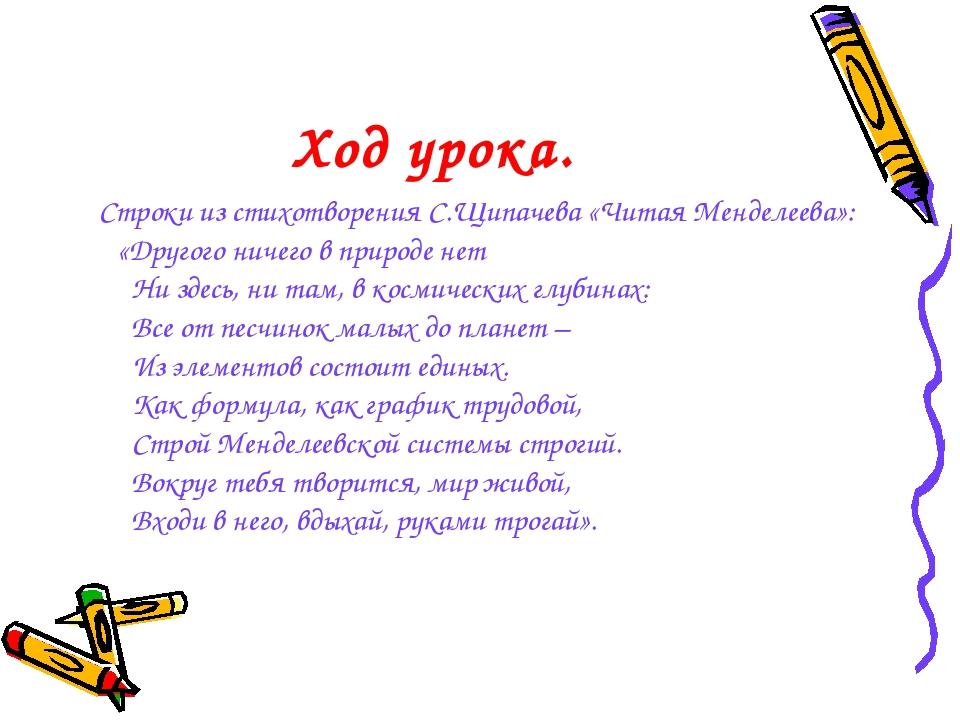 Ход урока. Строки из стихотворения С.Щипачева «Читая Менделеева»: «Другого ни...