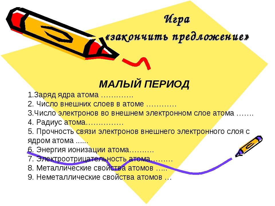 Игра «закончить предложение» МАЛЫЙ ПЕРИОД 1.Заряд ядра атома …………. 2. Число в...