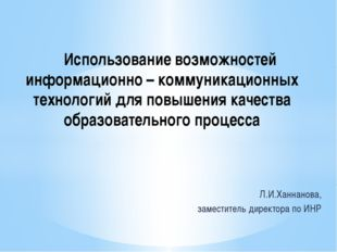 Л.И.Ханнанова, заместитель директора по ИНР Использование возможностей инфор