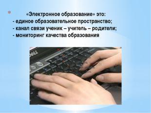 «Электронное образование» это: - единое образовательное пространство; - кана