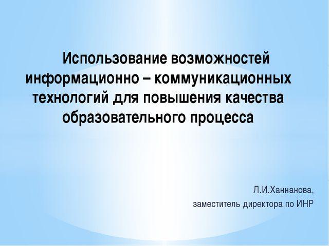 Л.И.Ханнанова, заместитель директора по ИНР Использование возможностей инфор...