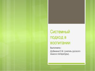 Системный подход в воспитании Выполнила : Дубинина Е.М. (учитель русского язы