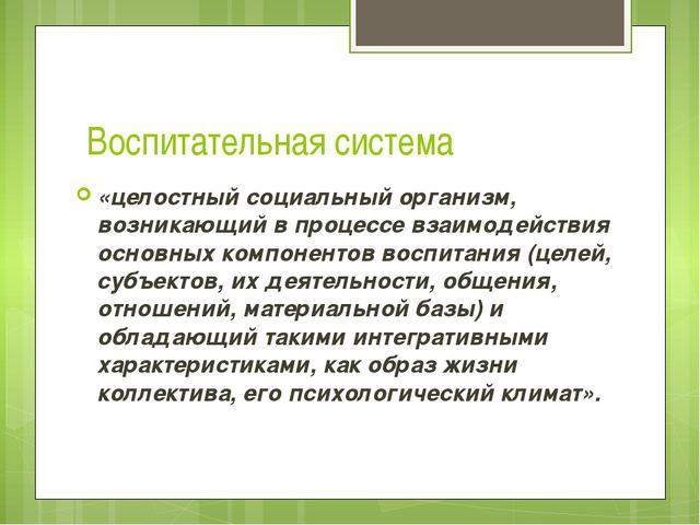 Воспитательная система «целостный социальный организм, возникающий в процессе...