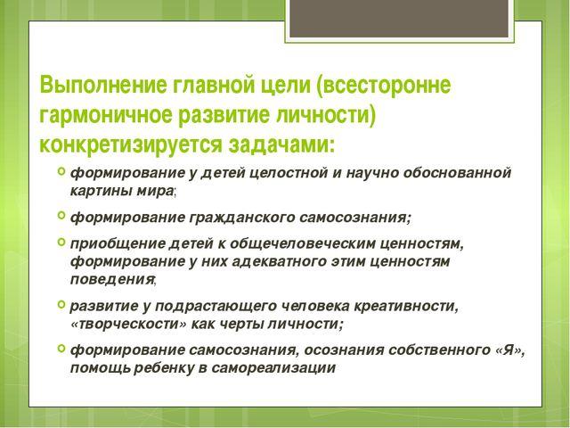 Выполнение главной цели (всесторонне гармоничное развитие личности) конкретиз...