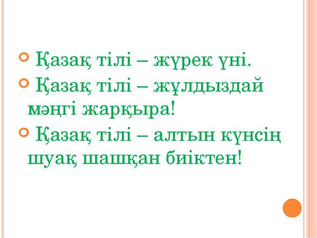 Қазақ тілі – жүрек үні. Қазақ тілі – жұлдыздай мәңгі жарқыра! Қазақ тілі – а...