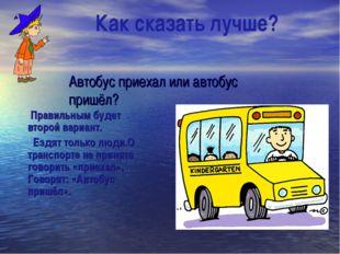 Автобус приехал или автобус пришёл? Правильным будет второй вариант. Ездят т