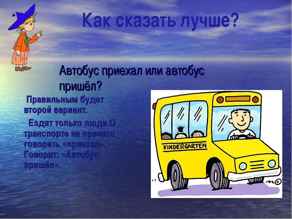 Автобус приехал или автобус пришёл? Правильным будет второй вариант. Ездят т...