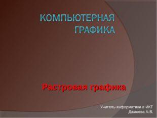 Растровая графика Учитель информатики и ИКТ Джиоева А.В.