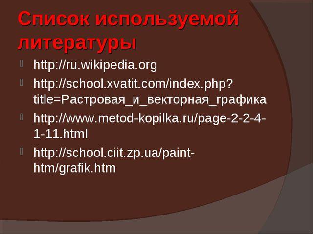 Список используемой литературы http://ru.wikipedia.org http://school.xvatit.c...