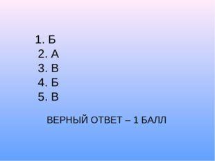 1. Б 2. А 3. В 4. Б 5. В ВЕРНЫЙ ОТВЕТ – 1 БАЛЛ