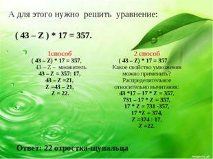 А для этого нужно решить уравнение: ( 43 – Z ) * 17 = 357. Ответ: 22 отростка
