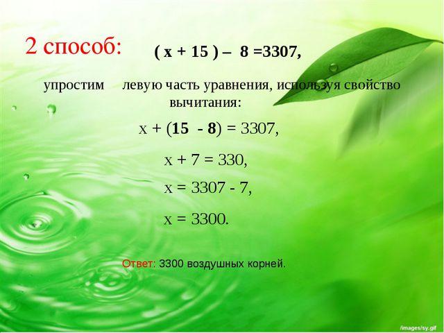 2 способ: ( x + 15 ) – 8 =3307, упростим левую часть уравнения, используя св...