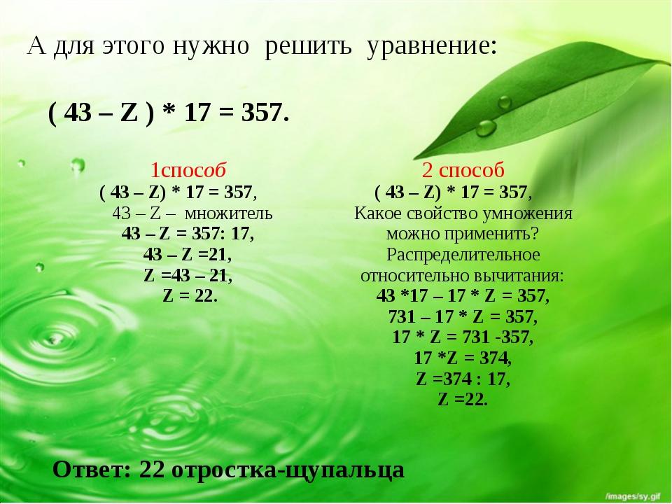 А для этого нужно решить уравнение: ( 43 – Z ) * 17 = 357. Ответ: 22 отростка...