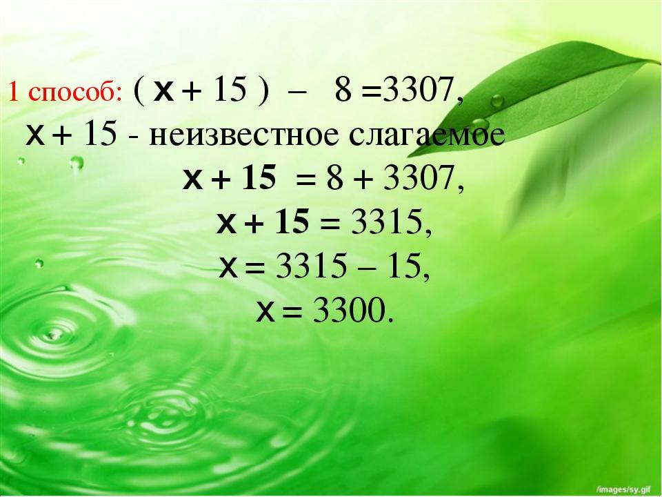 1 способ: ( x + 15 ) – 8 =3307, x + 15 - неизвестное слагаемое x + 15 = 8 +...