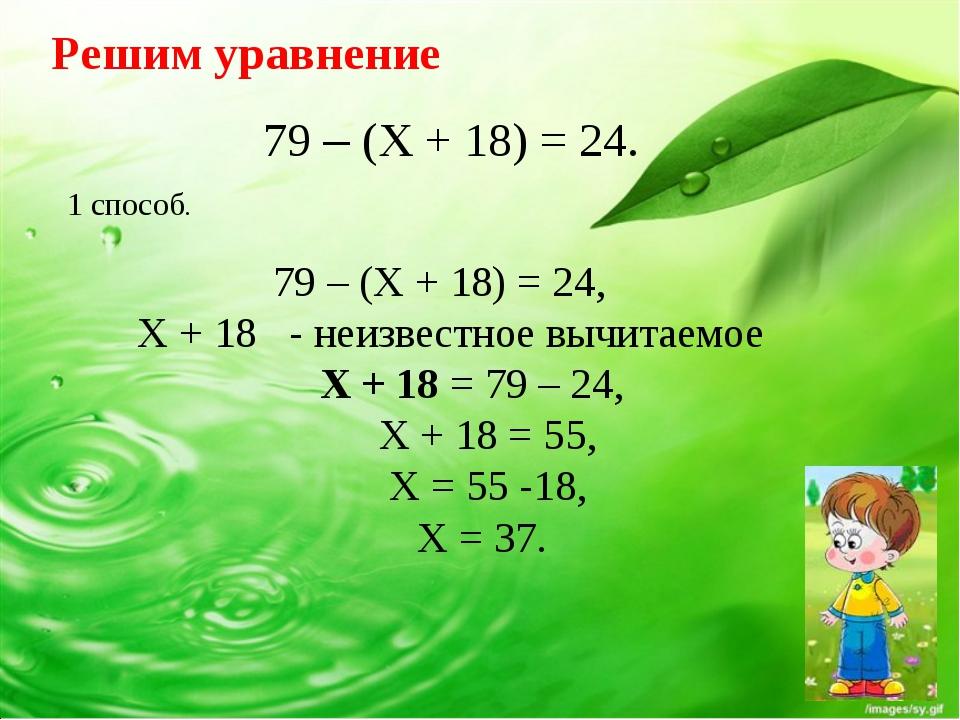 Решим уравнение 79 – (X + 18) = 24. 79 – (X + 18) = 24, X + 18 - неизвестное...