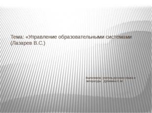 Тема: «Управление образовательными системами (Лазарев В.С.) Выполнила: учител