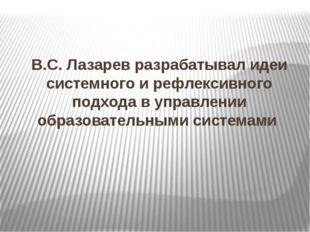 В.С. Лазарев разрабатывал идеи системного и рефлексивного подхода в управлени