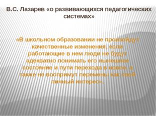 В.С. Лазарев «о развивающихся педагогических системах» «В школьном образовани