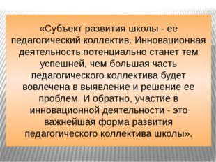 «Субъект развития школы - ее педагогический коллектив. Инновационная деятельн