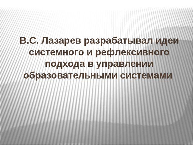 В.С. Лазарев разрабатывал идеи системного и рефлексивного подхода в управлени...