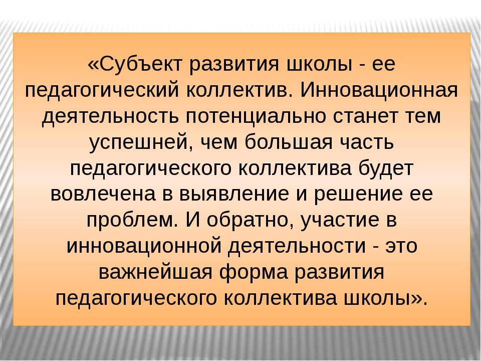 «Субъект развития школы - ее педагогический коллектив. Инновационная деятельн...