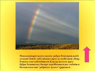 Напоминающая колесо телеги радуга возникает,когда сильный дождь либо тёмные