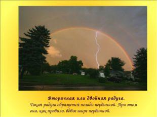 Вторичная или двойная радуга. Такая радуга образуется позади первичной. При