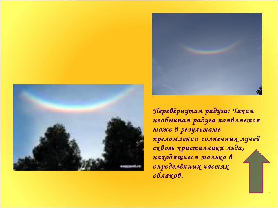 Перевёрнутая радуга: Такая необычная радуга появляется тоже в результате прел...