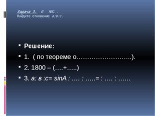 Задача 3. В АВС . Найдите отношение а:в:с. Решение: 1. ( по теореме о……………………