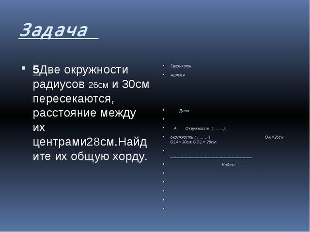 Задача 5Две окружности радиусов 26см и 30см пересекаются, расстояние между их...