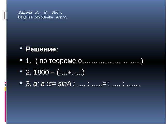 Задача 3. В АВС . Найдите отношение а:в:с. Решение: 1. ( по теореме о……………………...