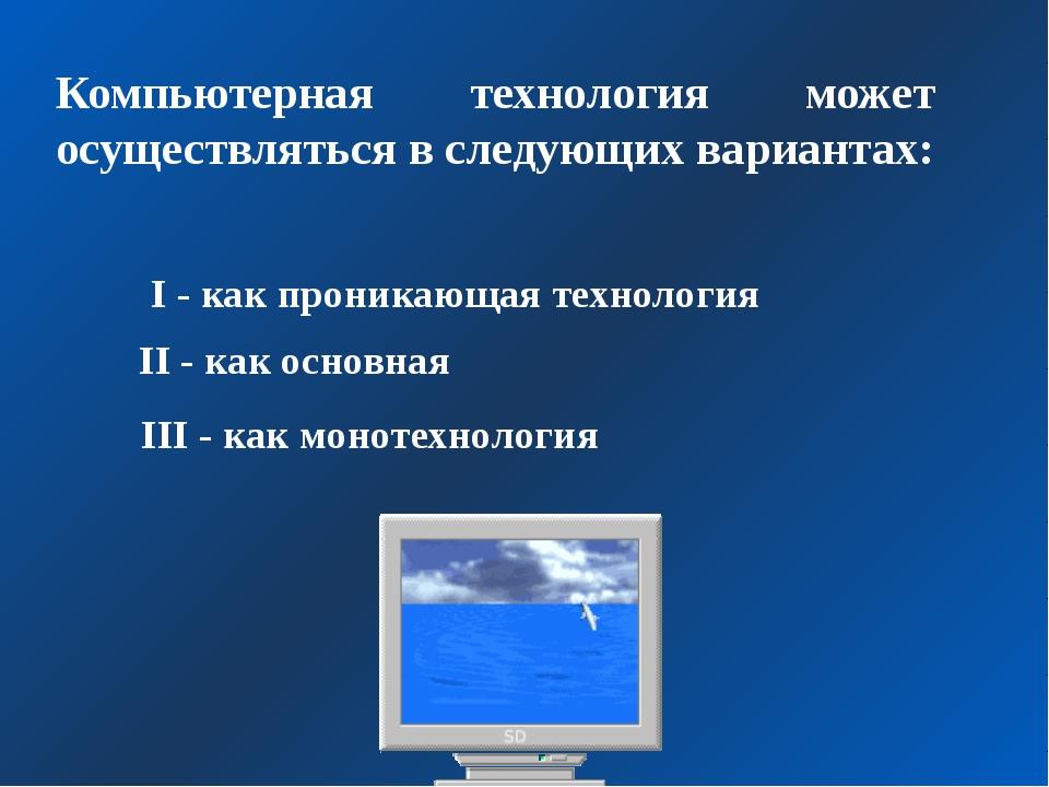 Компьютерная технология может осуществляться в следующих вариантах: I - как п...