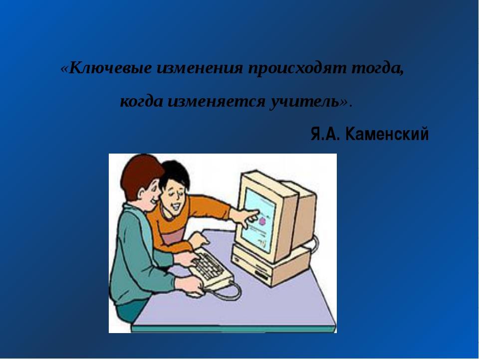 «Ключевые изменения происходят тогда, когда изменяется учитель». Я.А. Каменский