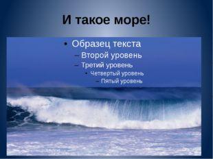 И такое море!