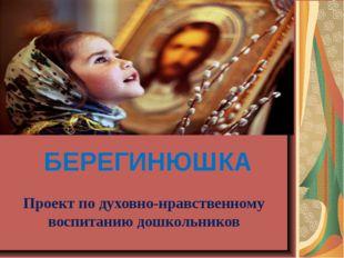 БЕРЕГИНЮШКА Проект по духовно-нравственному воспитанию дошкольников