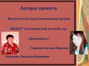 Авторы проекта Воспитатели подготовительной группы МБДОУ Холмогорский детский