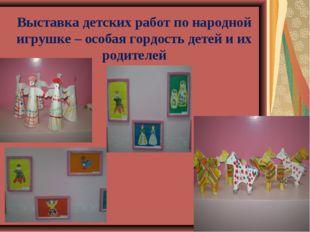 Выставка детских работ по народной игрушке – особая гордость детей и их родит