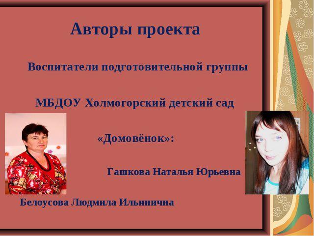 Авторы проекта Воспитатели подготовительной группы МБДОУ Холмогорский детский...