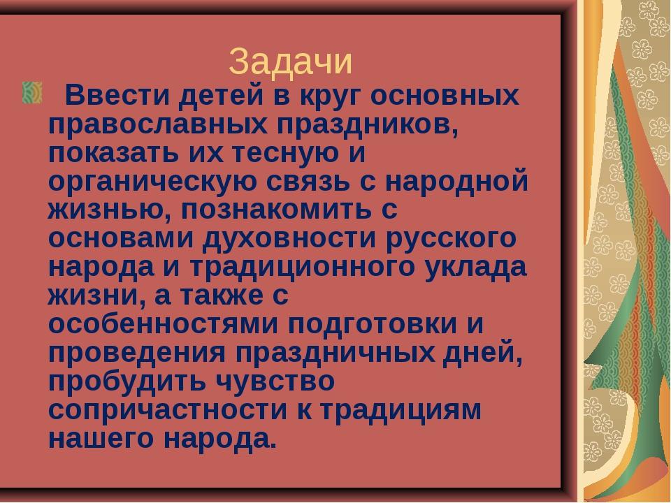 Задачи Ввести детей в круг основных православных праздников, показать их тесн...
