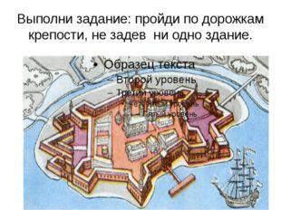Выполни задание: пройди по дорожкам крепости, не задев ни одно здание. Шли го