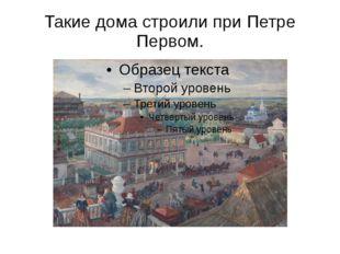 Такие дома строили при Петре Первом. В одних домах жили люди побогаче, в друг