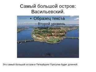 Самый большой остров: Васильевский. Это самый большой остров в Петербурге! Пр