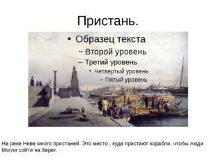 Пристань. На реке Неве много пристаней. Это место , куда пристают корабли, чт