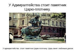 У Адмиралтейства стоит памятник Царю-плотнику. У адмиралтейства стоит памятни