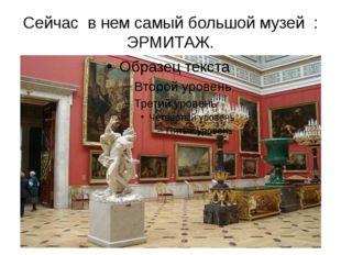 Сейчас в нем самый большой музей : ЭРМИТАЖ. Сейчас в нем находится самый боль