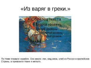 «Из варяг в греки.» По Неве плавали корабли. Они везли: лен, мед,меха, хлеб и