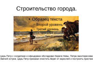 Строительство города. Царь Петр с солдатами и офицерами обследовал берега Нев